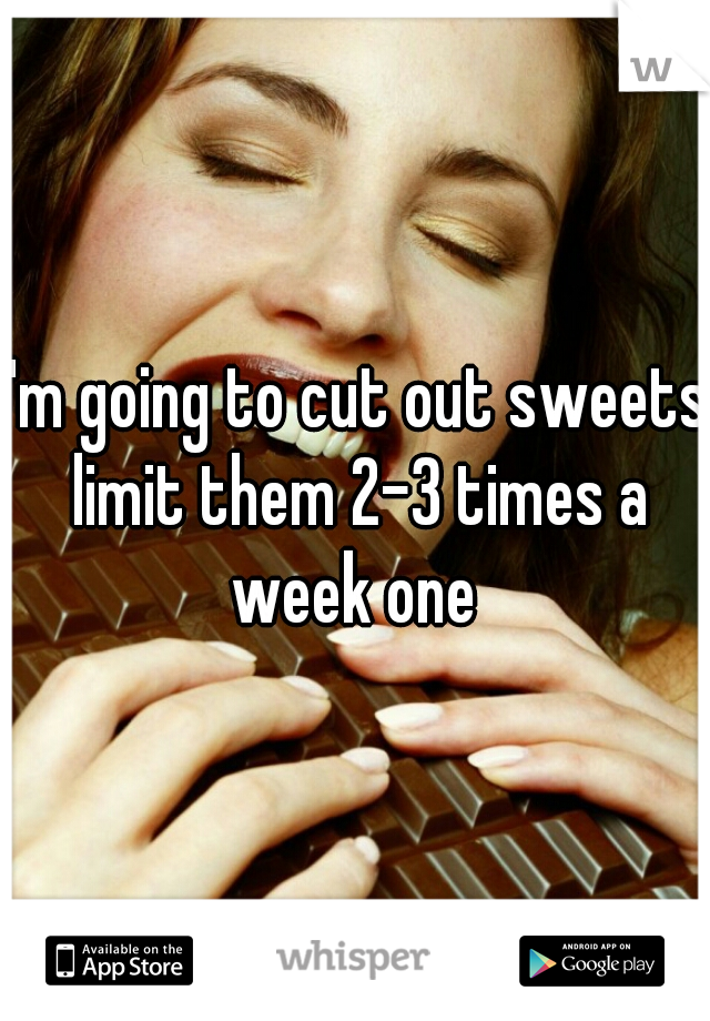I'm going to cut out sweets limit them 2-3 times a week one