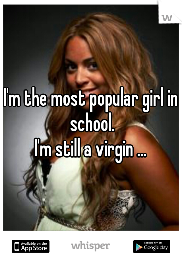 I'm the most popular girl in school. I'm still a virgin ...