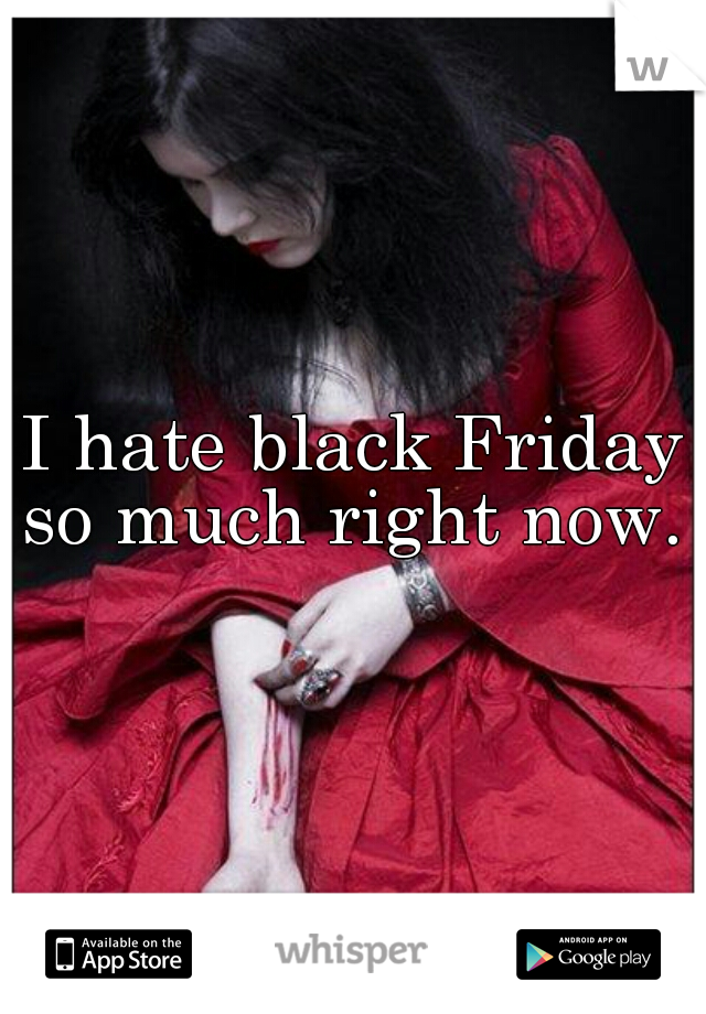I hate black Friday so much right now.