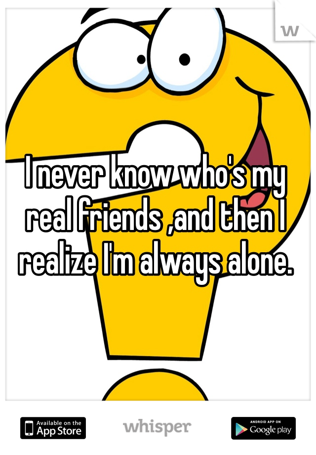 I never know who's my real friends ,and then I realize I'm always alone.