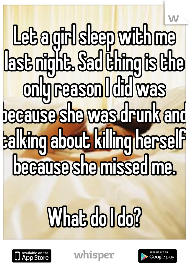 Let a girl sleep with me last night. Sad thing is the only reason I did was because she was drunk and talking about killing herself because she missed me.  What do I do?