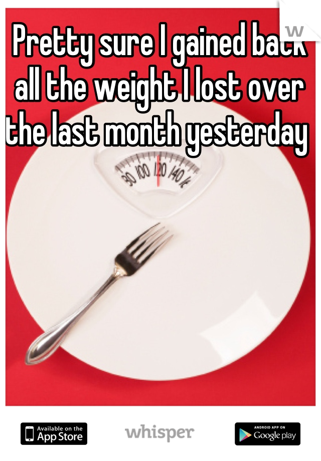 Pretty sure I gained back all the weight I lost over the last month yesterday