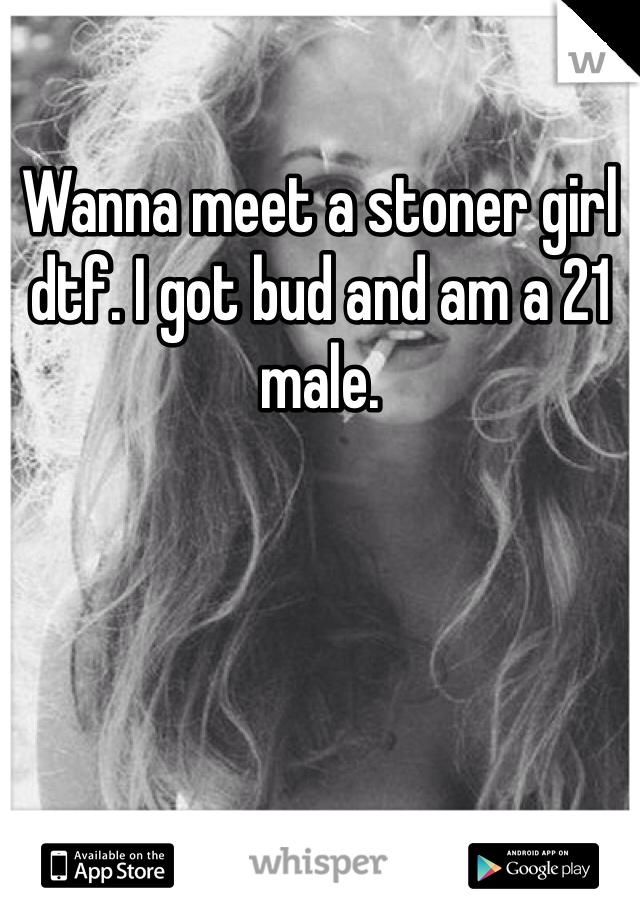 Wanna meet a stoner girl dtf. I got bud and am a 21 male.