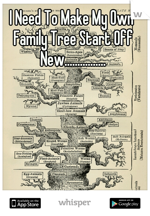 I Need To Make My Own Family Tree Start Off New................