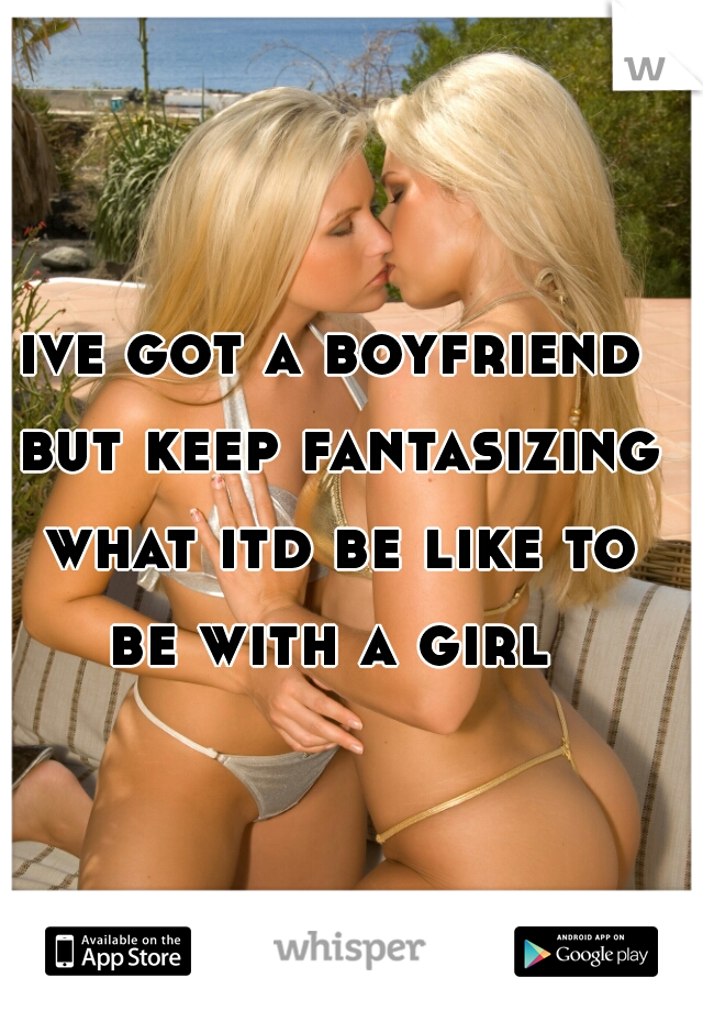ive got a boyfriend but keep fantasizing what itd be like to be with a girl