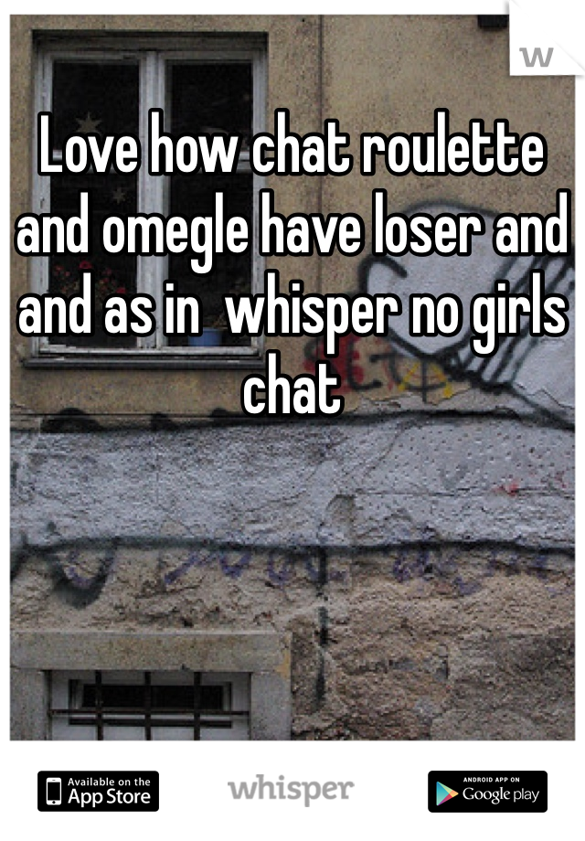 Love how chat roulette and omegle have loser and and as in  whisper no girls chat