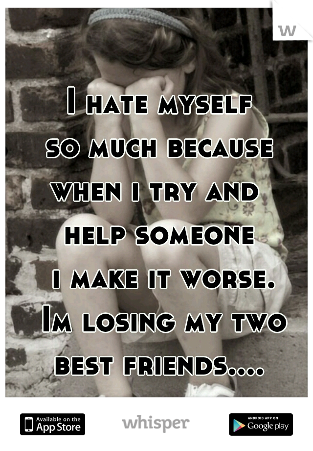 I hate myself  so much because  when i try and  help someone  i make it worse.  Im losing my two best friends....