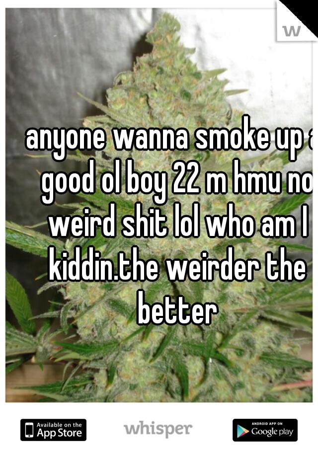 anyone wanna smoke up a good ol boy 22 m hmu no weird shit lol who am I kiddin.the weirder the better