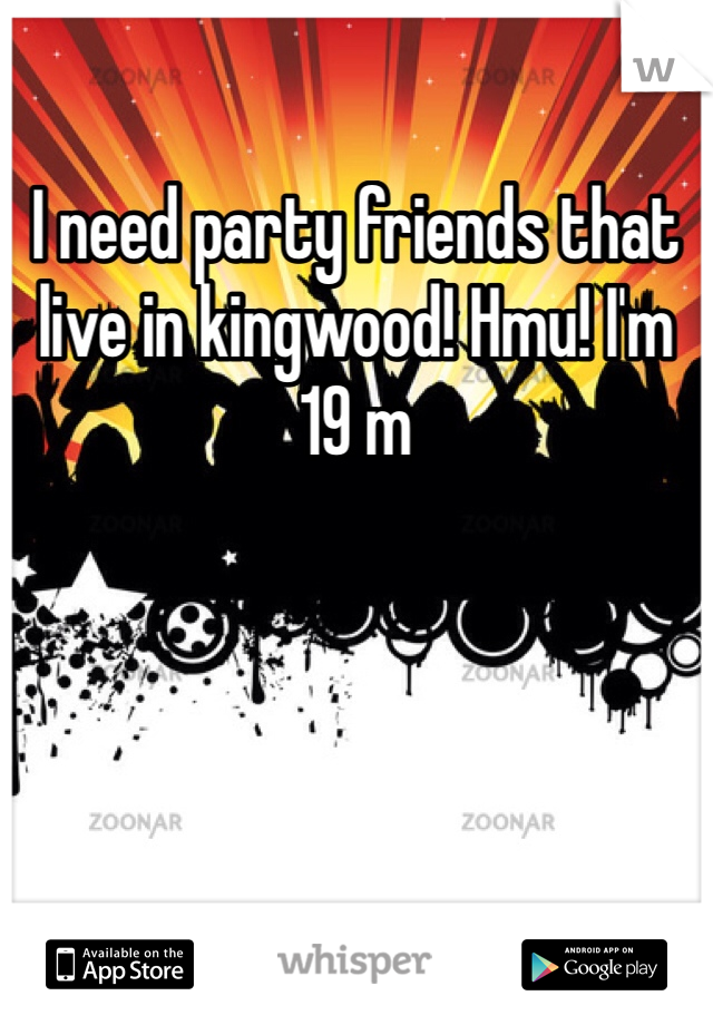 I need party friends that live in kingwood! Hmu! I'm 19 m