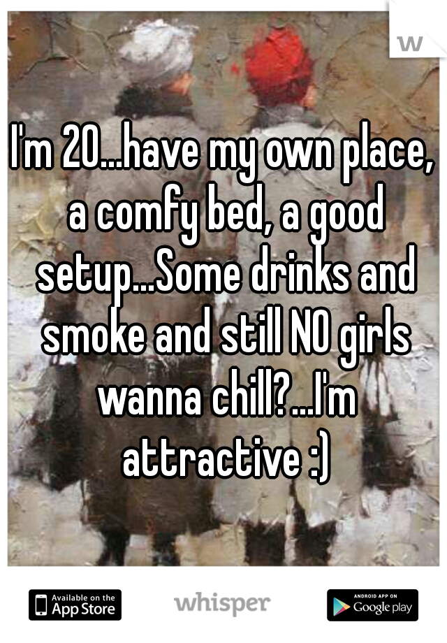 I'm 20...have my own place, a comfy bed, a good setup...Some drinks and smoke and still NO girls wanna chill?...I'm attractive :)