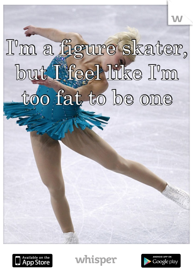 I'm a figure skater, but I feel like I'm too fat to be one