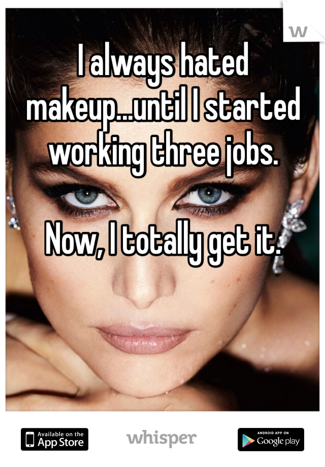 I always hated makeup...until I started working three jobs.   Now, I totally get it.