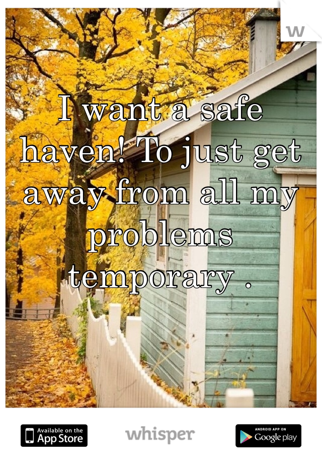 I want a safe haven! To just get away from all my problems temporary .