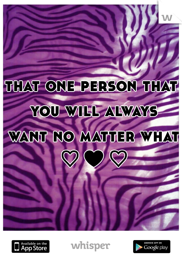 that one person that you will always want no matter what ♡♥♡
