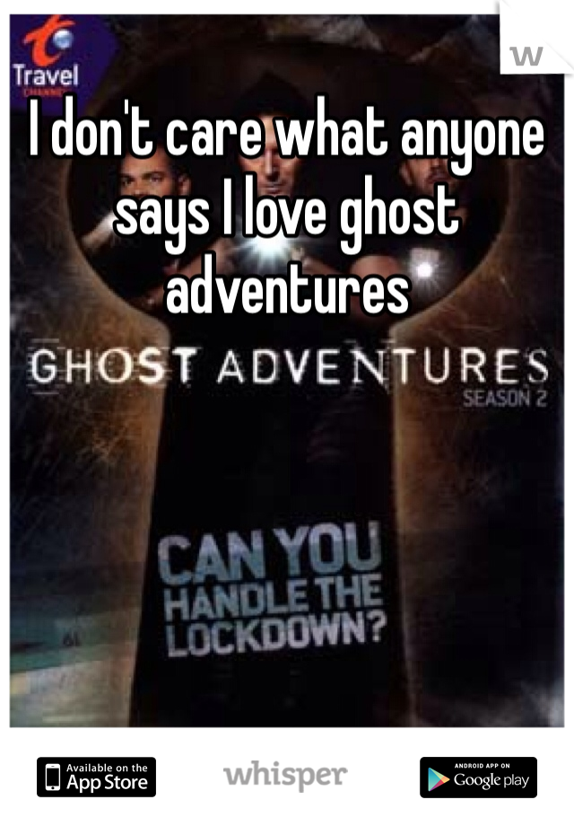 I don't care what anyone says I love ghost adventures