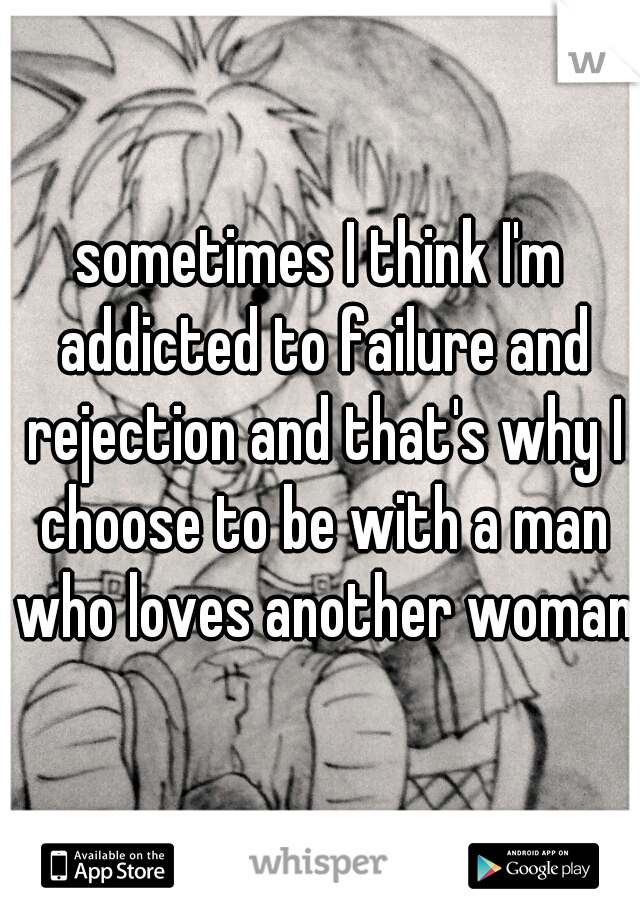 sometimes I think I'm addicted to failure and rejection and that's why I choose to be with a man who loves another woman
