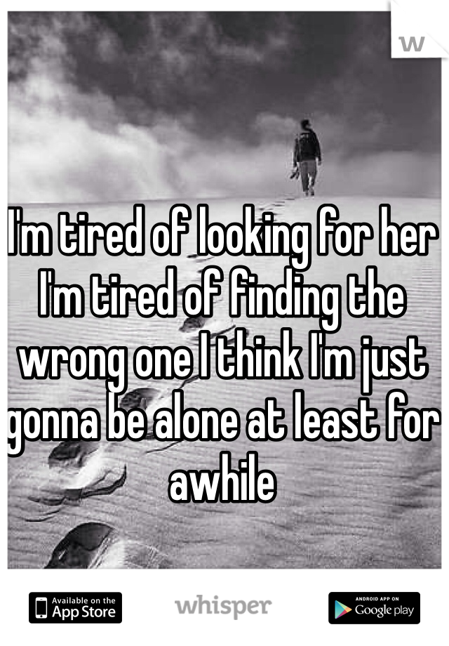 I'm tired of looking for her I'm tired of finding the wrong one I think I'm just gonna be alone at least for awhile
