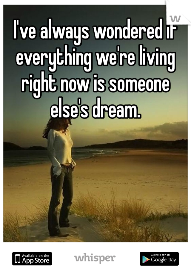 I've always wondered if everything we're living right now is someone else's dream.