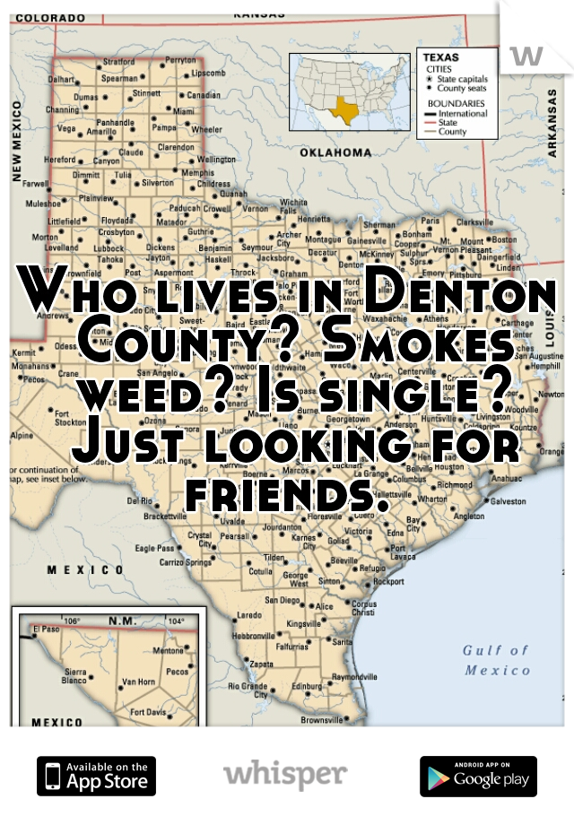 Who lives in Denton County? Smokes weed? Is single? Just looking for friends.