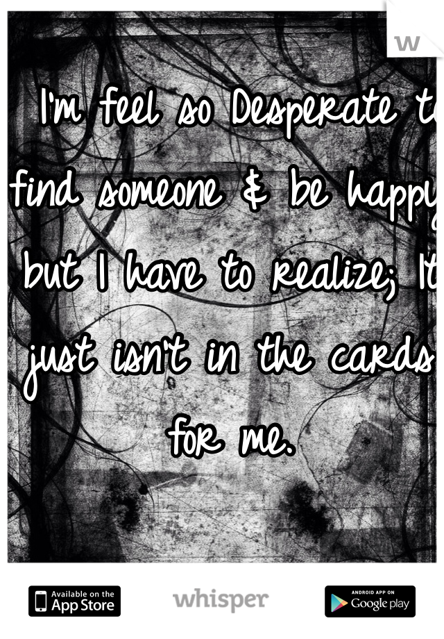 I'm feel so Desperate to find someone & be happy but I have to realize; It just isn't in the cards for me.