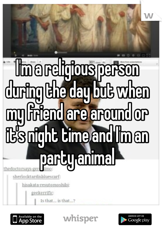 I'm a religious person during the day but when my friend are around or it's night time and I'm an party animal