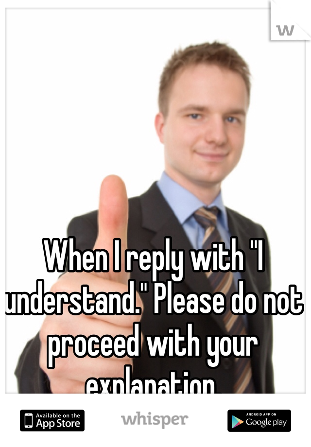 """When I reply with """"I understand."""" Please do not proceed with your explanation."""