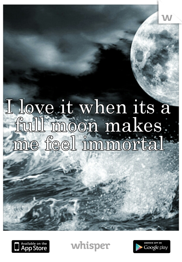 I love it when its a full moon makes  me feel immortal