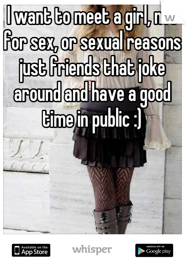 I want to meet a girl, not for sex, or sexual reasons just friends that joke around and have a good time in public :)