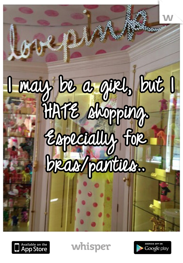 I may be a girl, but I HATE shopping. Especially for bras/panties..