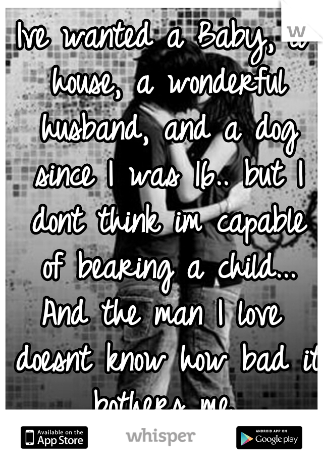 Ive wanted a Baby, a house, a wonderful husband, and a dog since I was 16.. but I dont think im capable of bearing a child... And the man I love doesnt know how bad it bothers me..