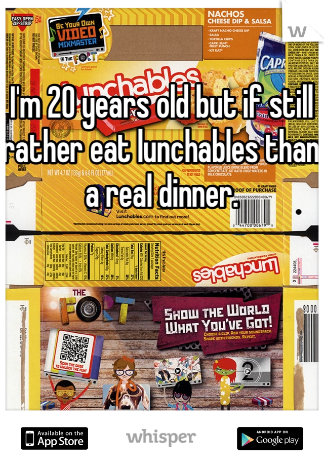 I'm 20 years old but if still rather eat lunchables than a real dinner.