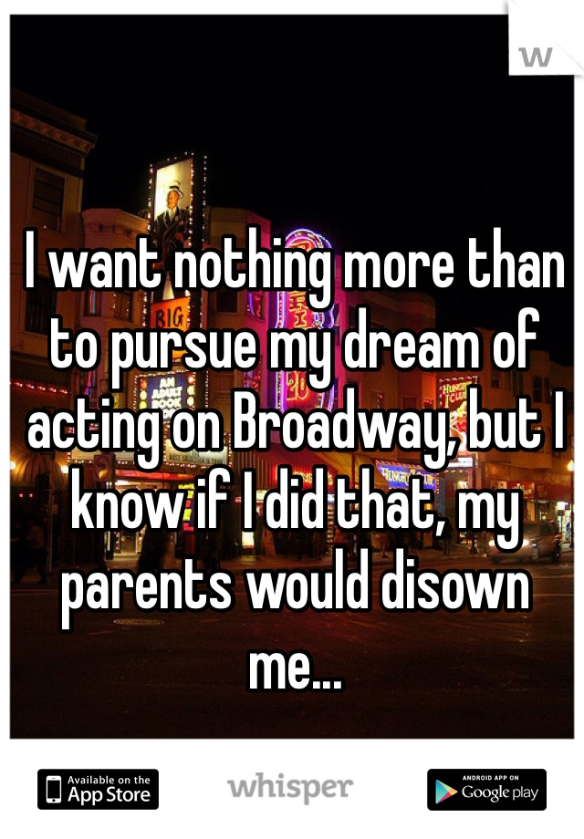 I want nothing more than to pursue my dream of acting on Broadway, but I know if I did that, my parents would disown me...