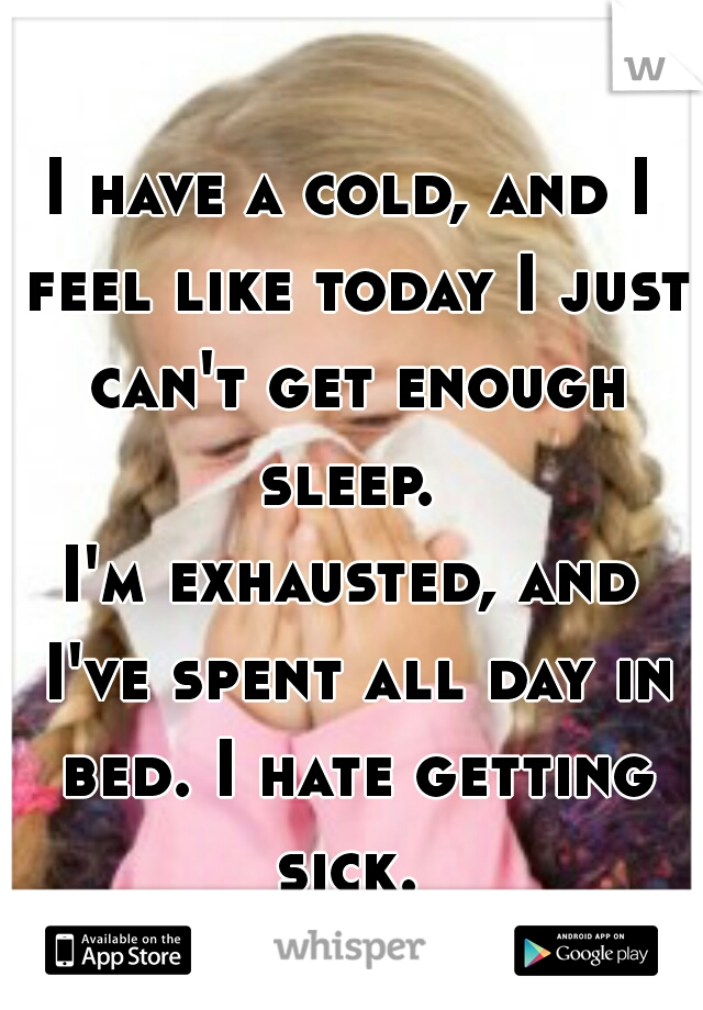 I have a cold, and I feel like today I just can't get enough sleep.  I'm exhausted, and I've spent all day in bed. I hate getting sick.