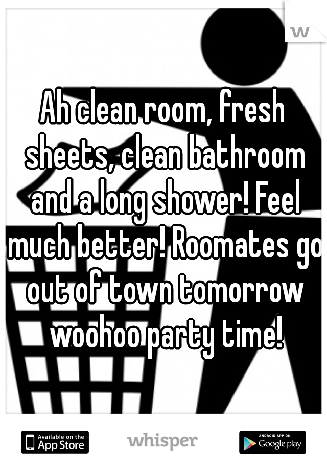 Ah clean room, fresh sheets, clean bathroom and a long shower! Feel much better! Roomates go out of town tomorrow woohoo party time!