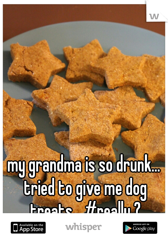 my grandma is so drunk... tried to give me dog treats... #really ?