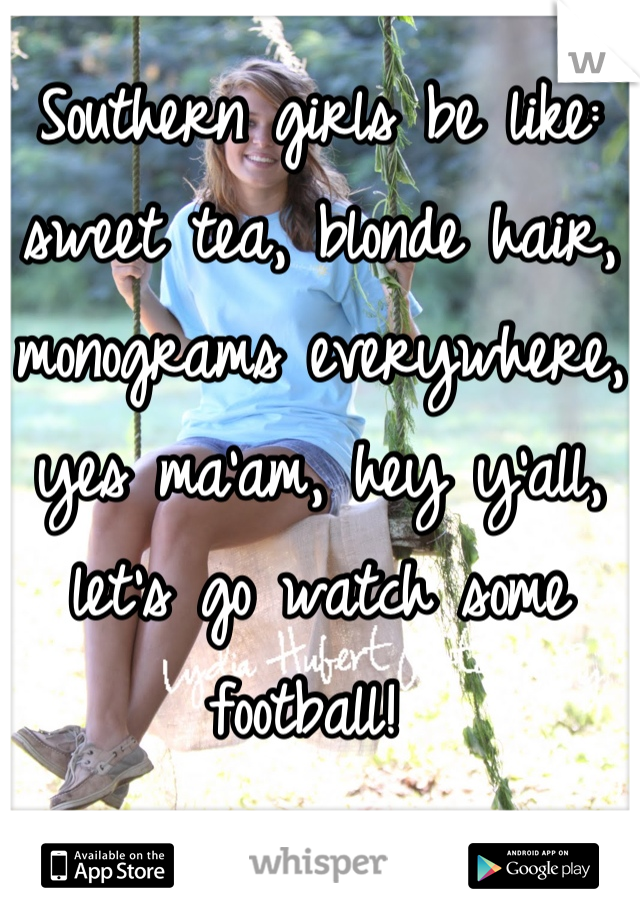 Southern girls be like: sweet tea, blonde hair, monograms everywhere, yes ma'am, hey y'all, let's go watch some football!