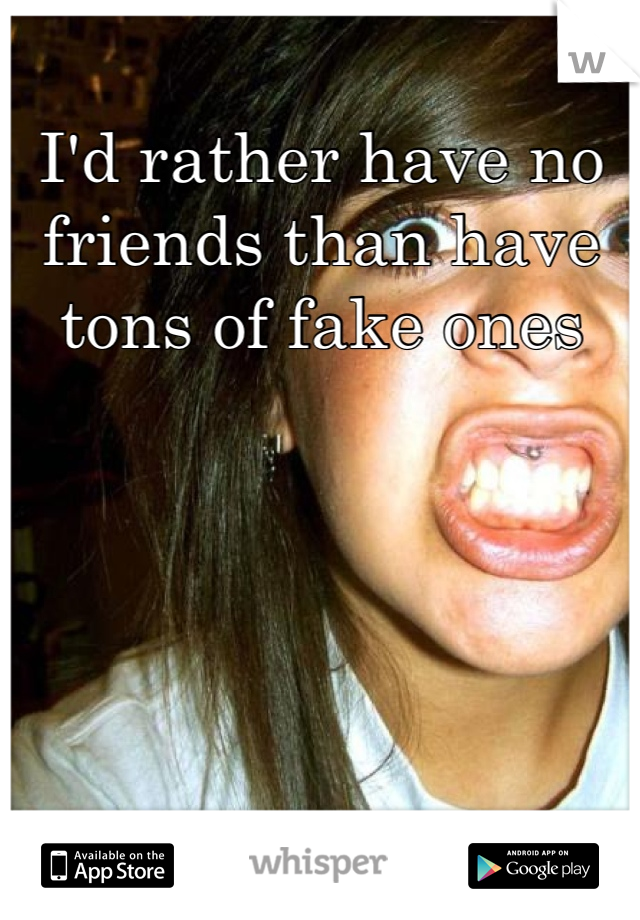 I'd rather have no friends than have tons of fake ones