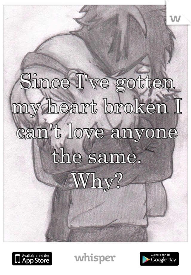 Since I've gotten my heart broken I can't love anyone the same.  Why?