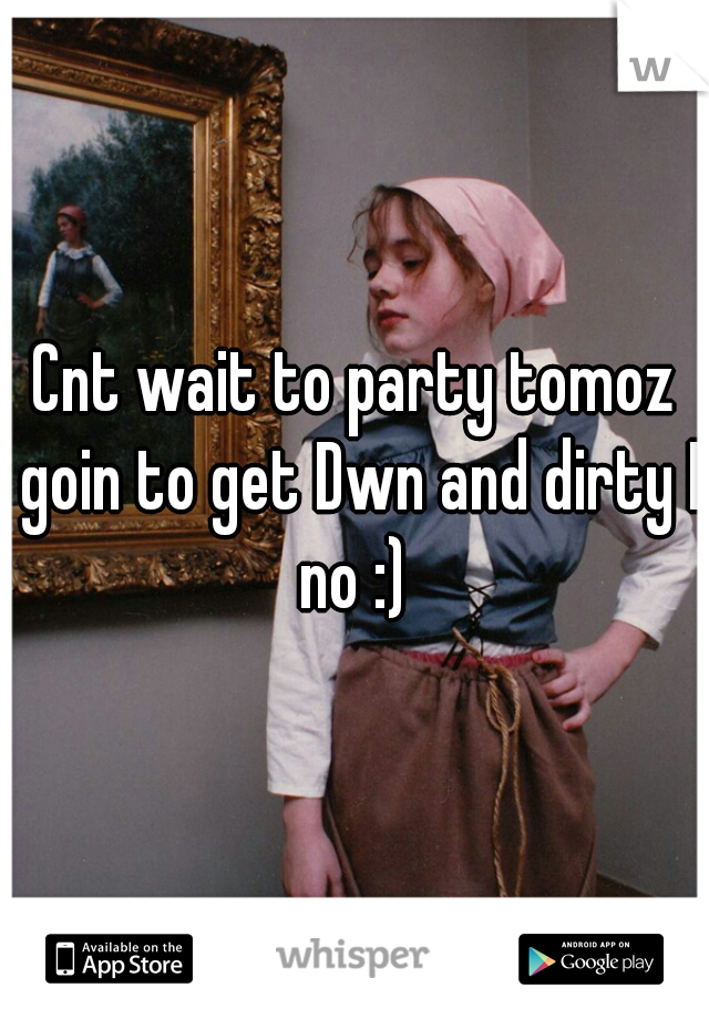 Cnt wait to party tomoz goin to get Dwn and dirty I no :)