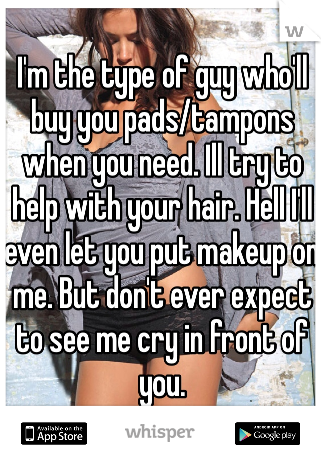 I'm the type of guy who'll buy you pads/tampons when you need. Ill try to help with your hair. Hell I'll even let you put makeup on me. But don't ever expect to see me cry in front of you.