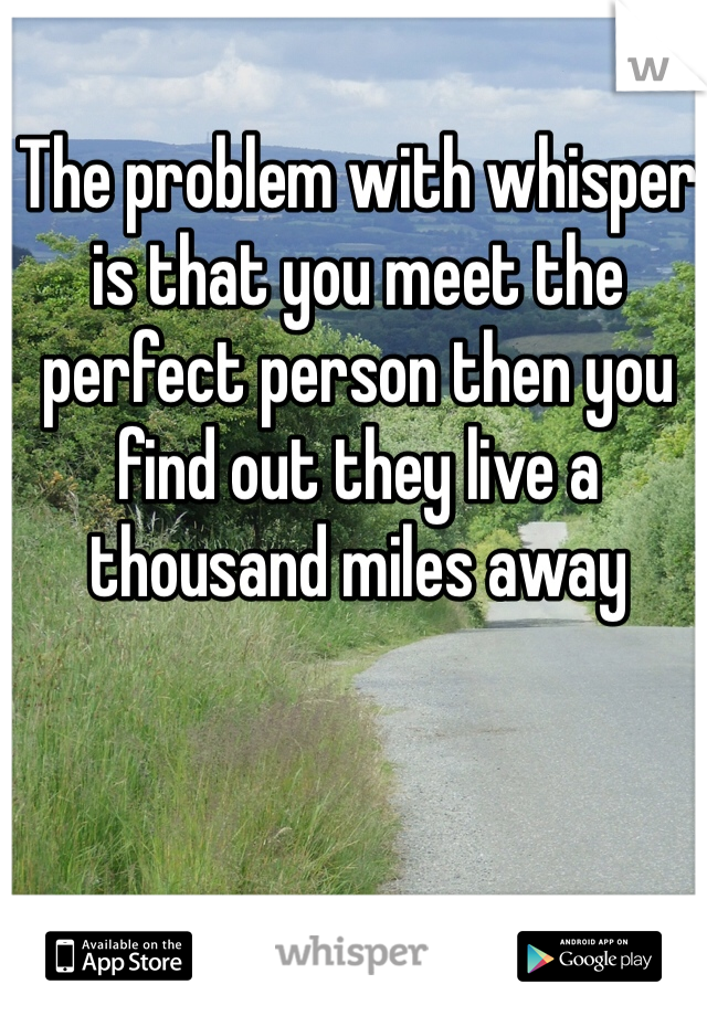 The problem with whisper is that you meet the perfect person then you find out they live a thousand miles away