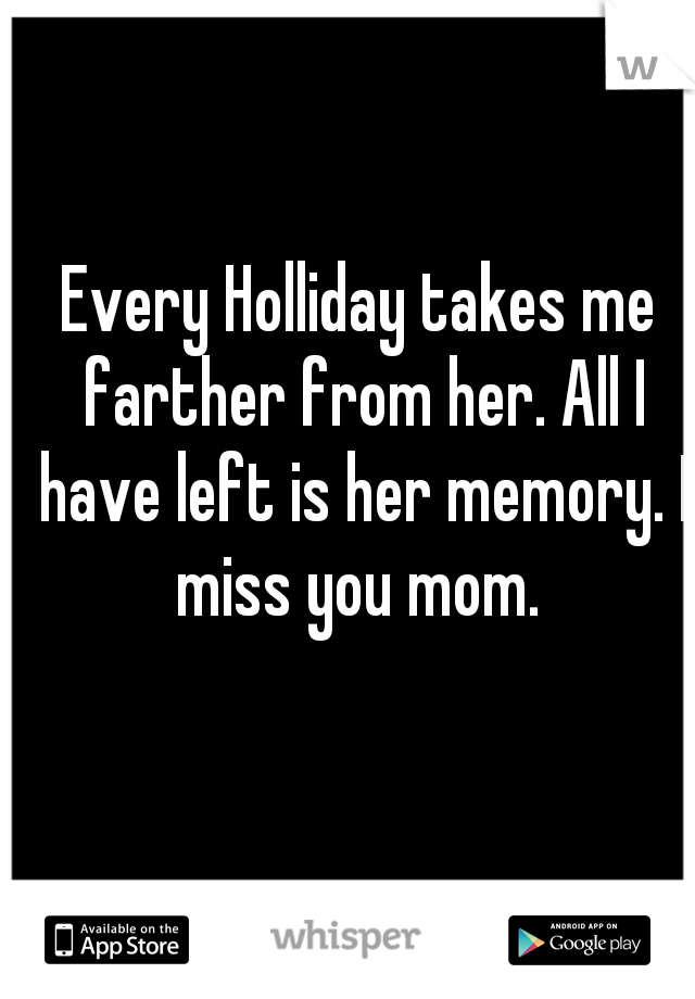 Every Holliday takes me farther from her. All I have left is her memory. I miss you mom.