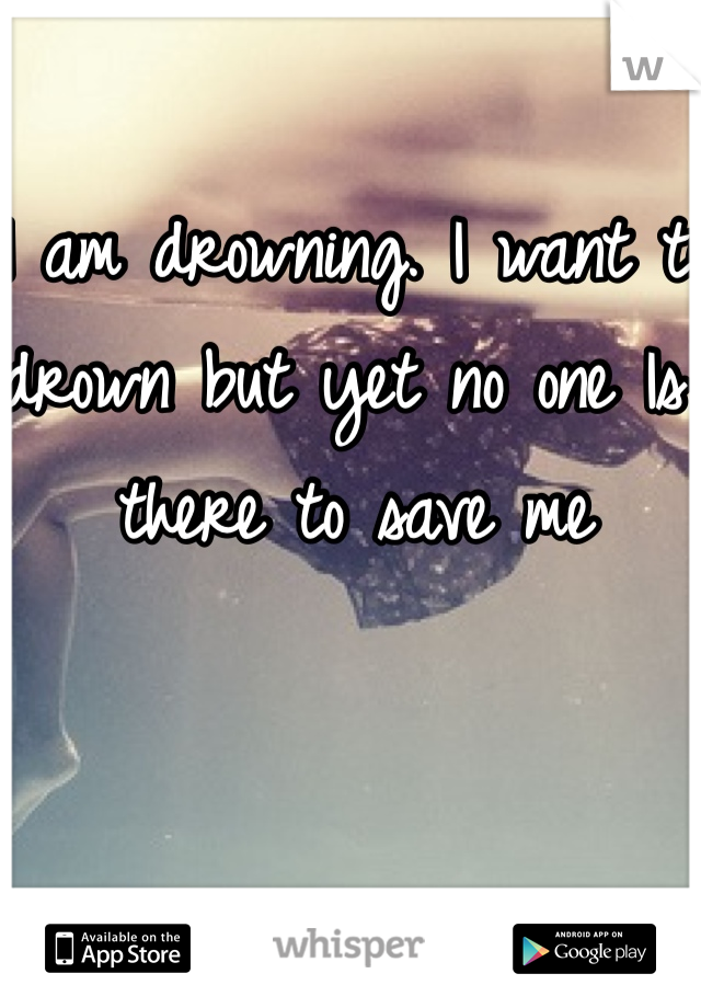 I am drowning. I want to drown but yet no one Is there to save me