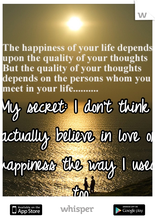My secret: I don't think I actually believe in love or happiness the way I used too