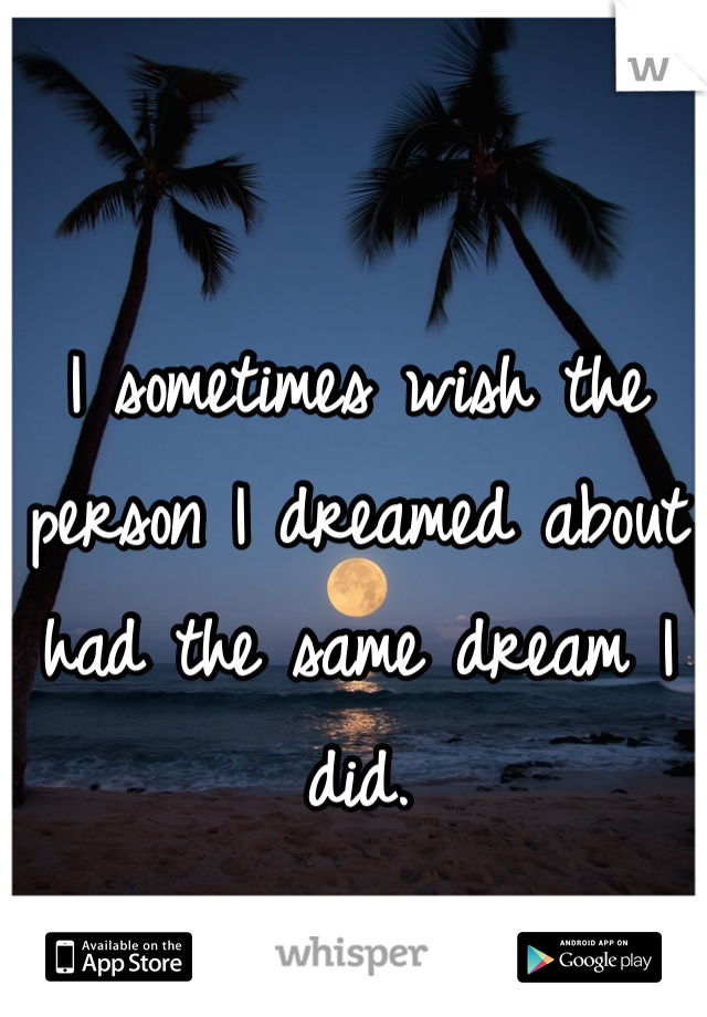 I sometimes wish the person I dreamed about had the same dream I did.