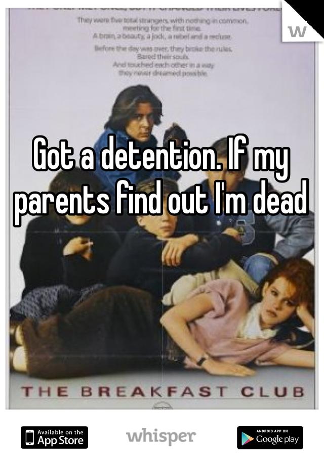 Got a detention. If my parents find out I'm dead