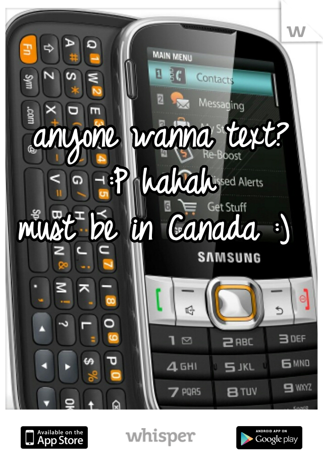 anyone wanna text?  :P hahah  must be in Canada :)