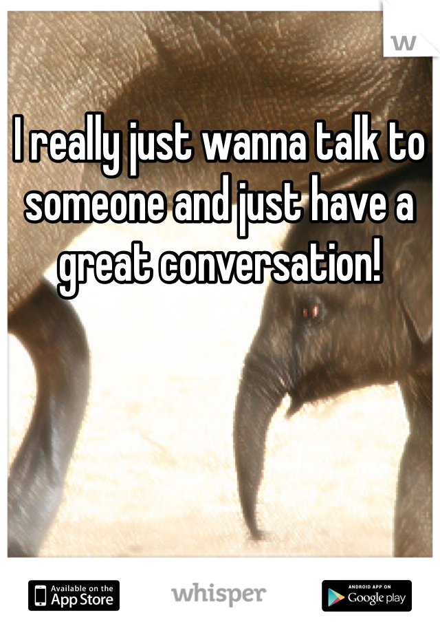 I really just wanna talk to someone and just have a great conversation!