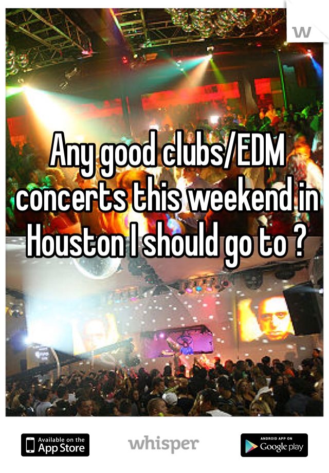 Any good clubs/EDM concerts this weekend in Houston I should go to ?