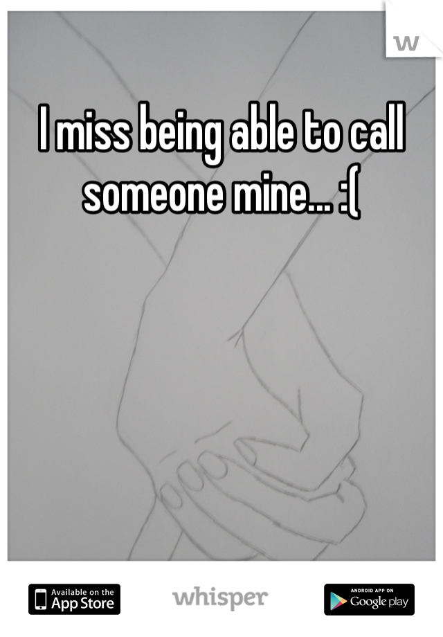 I miss being able to call someone mine... :(